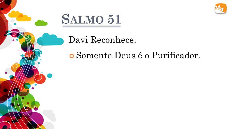 S ALMO 51 Davi Reconhece: Somente Deus é o Purificador.