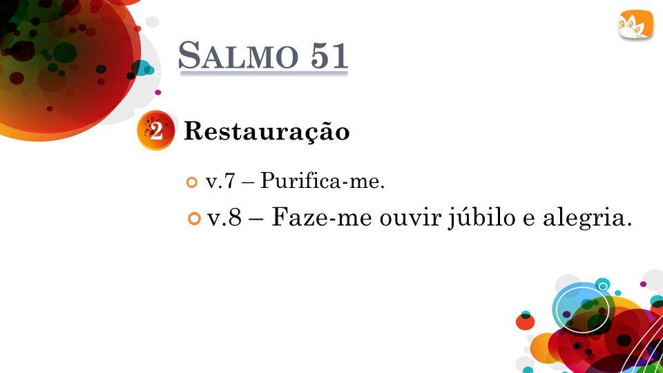 S ALMO 51 Restauração2 v.7 – Purifica-me. v.8 – Faze-me ouvir júbilo e alegria.