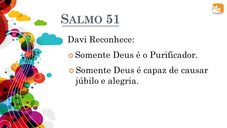 S ALMO 51 Davi Reconhece: Somente Deus é o Purificador. Somente Deus é capaz de causar júbilo e alegria.