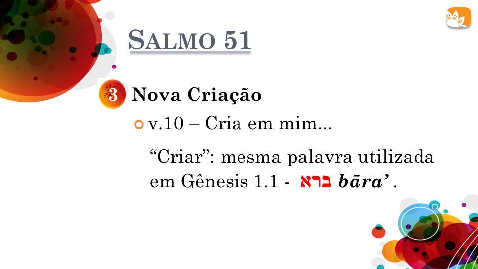 """S ALMO 51 Nova Criação3 v.10 – Cria em mim... """"Criar"""": mesma palavra utilizada em Gênesis 1.1 - ברא bāra'."""