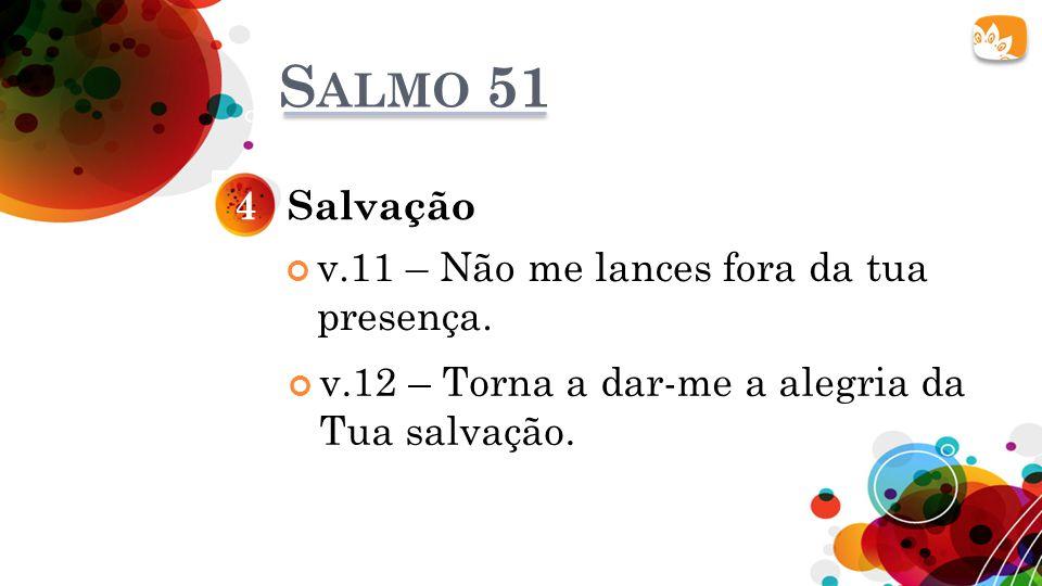 S ALMO 51 Salvação4 v.11 – Não me lances fora da tua presença. v.12 – Torna a dar-me a alegria da Tua salvação.