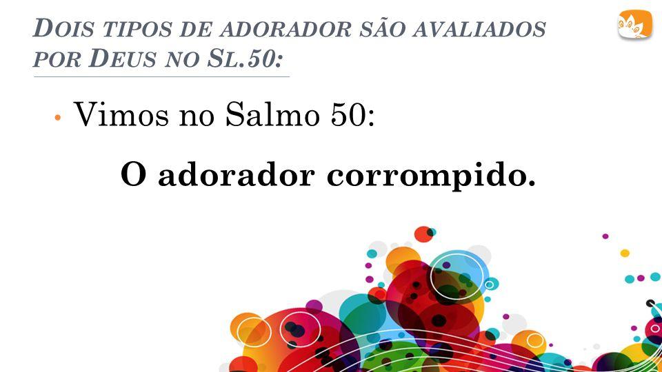 O A DORADOR C ORROMPIDO – VV.16 A 23 Adoração inconsequente, contraditória...