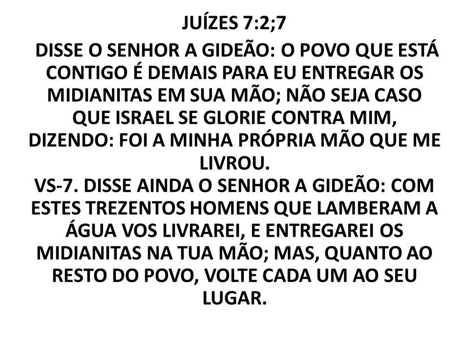 JUÍZES 7:2;7 DISSE O SENHOR A GIDEÃO: O POVO QUE ESTÁ CONTIGO É DEMAIS PARA EU ENTREGAR OS MIDIANITAS EM SUA MÃO; NÃO SEJA CASO QUE ISRAEL SE GLORIE C