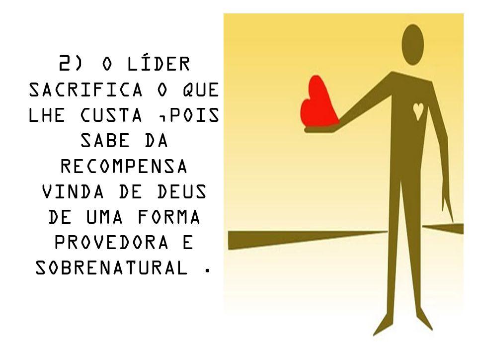 2) O LÍDER SACRIFICA O QUE LHE CUSTA,POIS SABE DA RECOMPENSA VINDA DE DEUS DE UMA FORMA PROVEDORA E SOBRENATURAL.