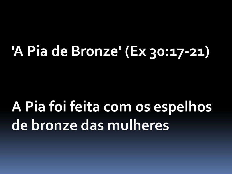 A Pia de Bronze (Ex 30:17-21) A Pia foi feita com os espelhos de bronze das mulheres