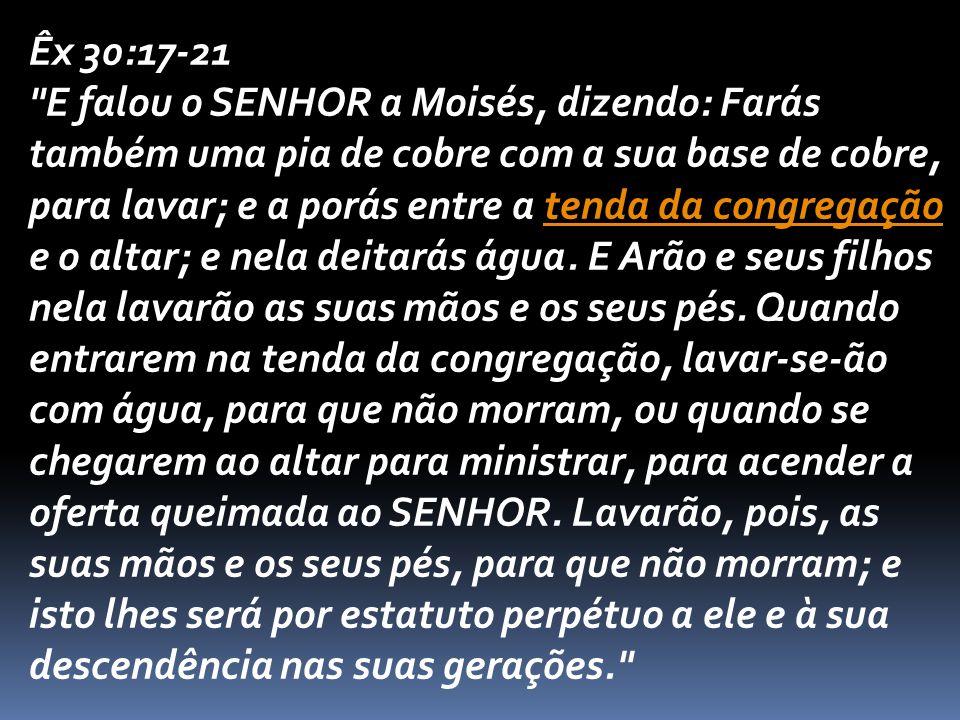 Êx 30:17-21 E falou o SENHOR a Moisés, dizendo: Farás também uma pia de cobre com a sua base de cobre, para lavar; e a porás entre a tenda da congregação e o altar; e nela deitarás água.