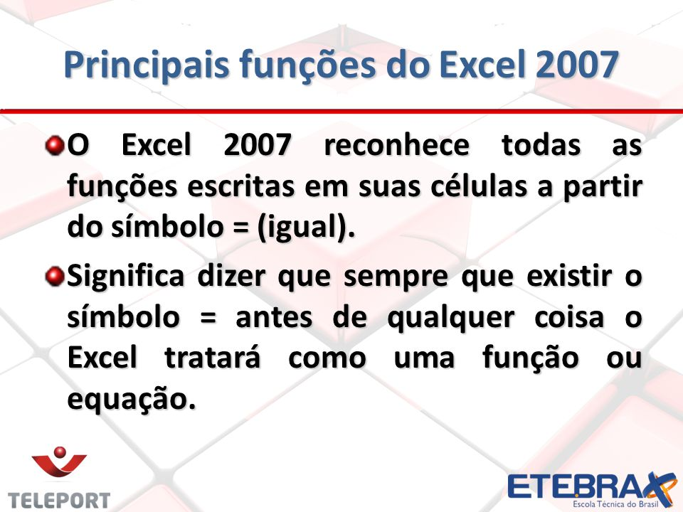 Principais funções do Excel 2007 O Excel 2007 reconhece todas as funções escritas em suas células a partir do símbolo = (igual). Significa dizer que s