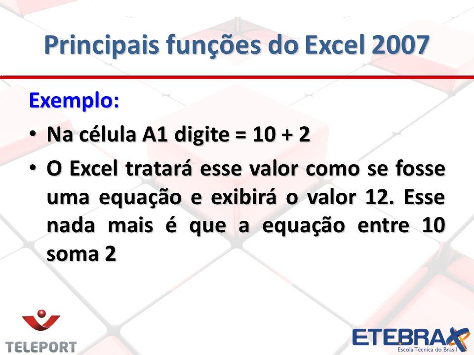 Principais funções do Excel 2007 Exemplo: Na célula A1 digite = 10 + 2 Na célula A1 digite = 10 + 2 O Excel tratará esse valor como se fosse uma equaç