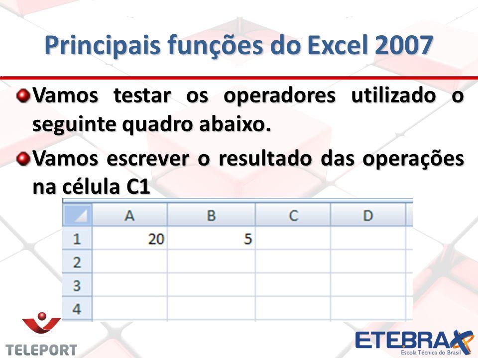 Principais funções do Excel 2007 Vamos testar os operadores utilizado o seguinte quadro abaixo. Vamos escrever o resultado das operações na célula C1