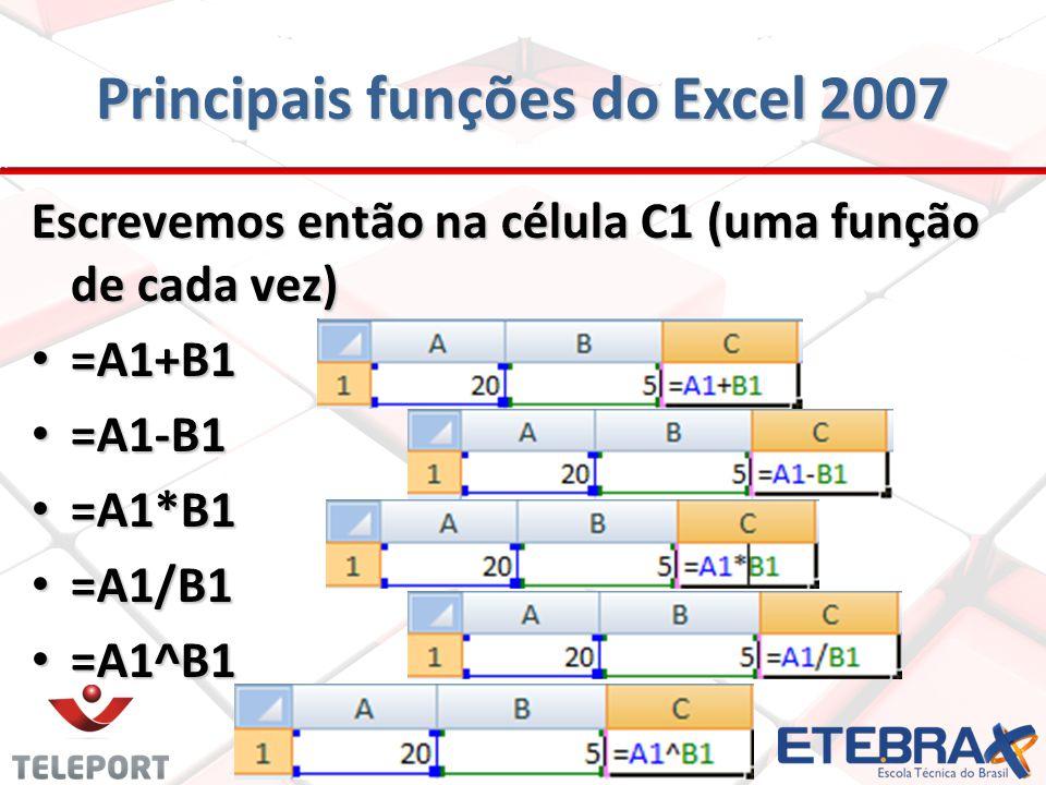 Principais funções do Excel 2007 Escrevemos então na célula C1 (uma função de cada vez) =A1+B1 =A1+B1 =A1-B1 =A1-B1 =A1*B1 =A1*B1 =A1/B1 =A1/B1 =A1^B1