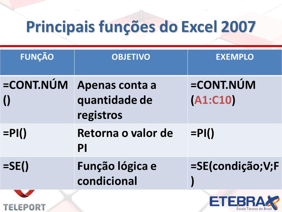 Principais funções do Excel 2007 FUNÇÃOOBJETIVOEXEMPLO =CONT.NÚM () Apenas conta a quantidade de registros =CONT.NÚM (A1:C10) =PI()Retorna o valor de