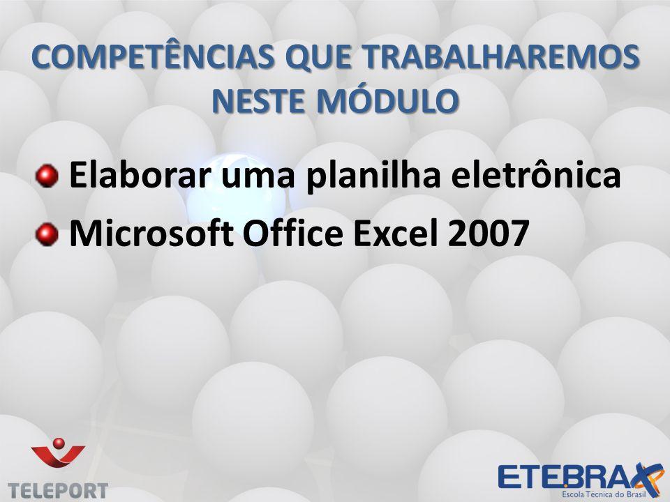 COMPETÊNCIAS QUE TRABALHAREMOS NESTE MÓDULO Elaborar uma planilha eletrônica Microsoft Office Excel 2007