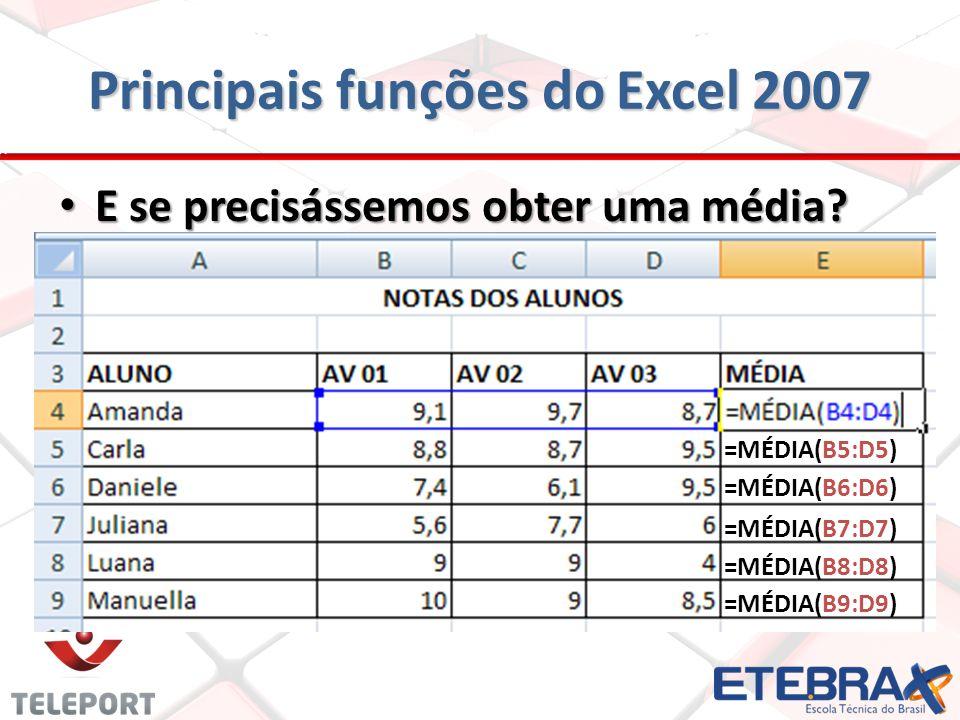 Principais funções do Excel 2007 E se precisássemos obter uma média? E se precisássemos obter uma média? =MÉDIA(B5:D5) =MÉDIA(B6:D6) =MÉDIA(B7:D7) =MÉ