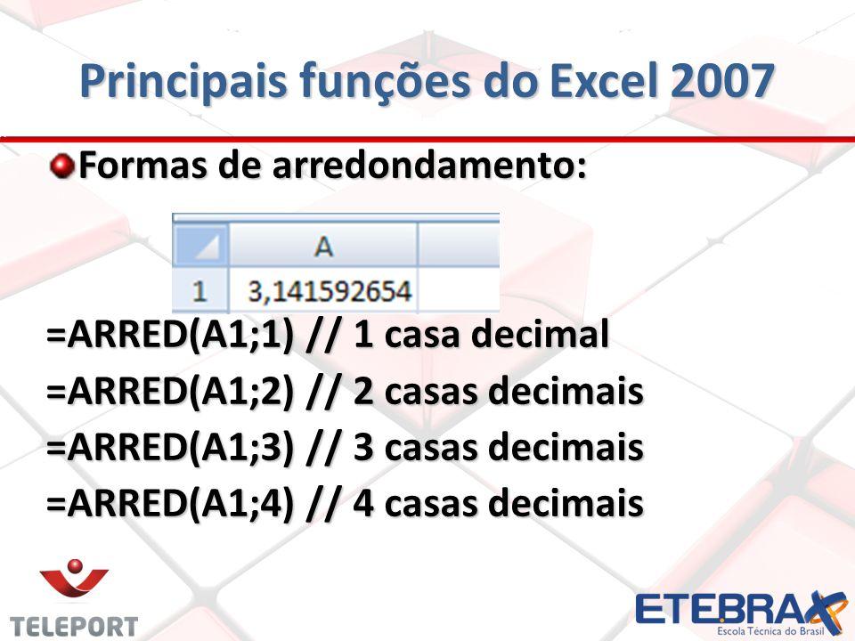 Principais funções do Excel 2007 Formas de arredondamento: =ARRED(A1;1) // 1 casa decimal =ARRED(A1;2) // 2 casas decimais =ARRED(A1;3) // 3 casas dec