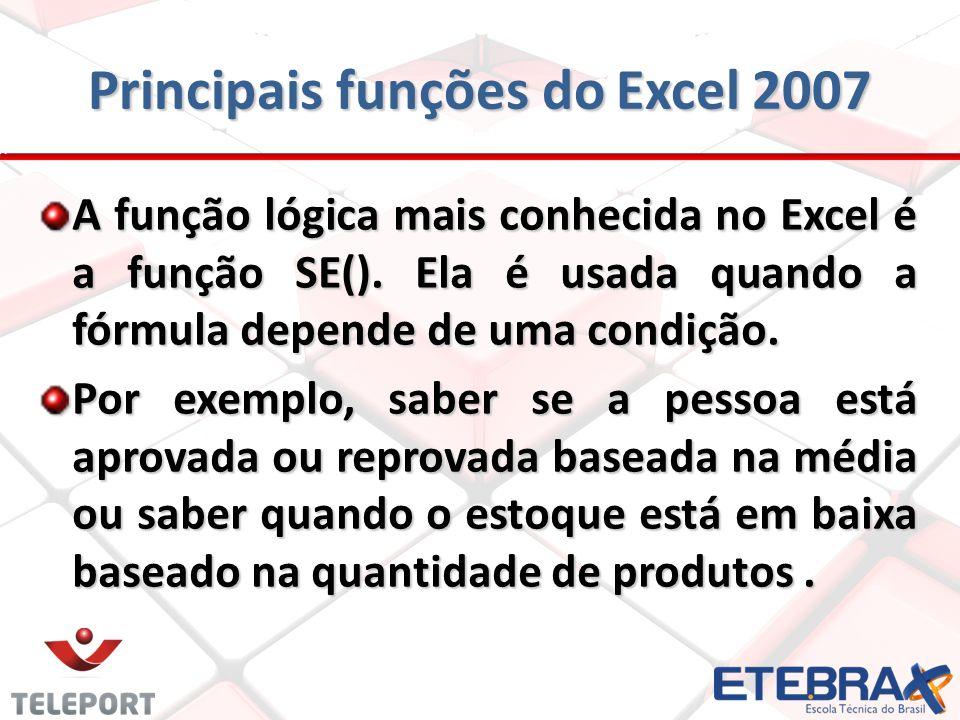 Principais funções do Excel 2007 A função lógica mais conhecida no Excel é a função SE(). Ela é usada quando a fórmula depende de uma condição. Por ex