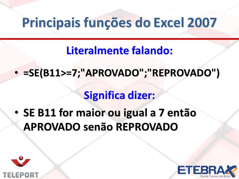 Principais funções do Excel 2007 Literalmente falando: =SE(B11>=7;