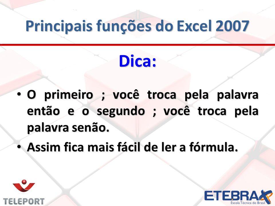 Principais funções do Excel 2007 Dica: O primeiro ; você troca pela palavra então e o segundo ; você troca pela palavra senão. O primeiro ; você troca