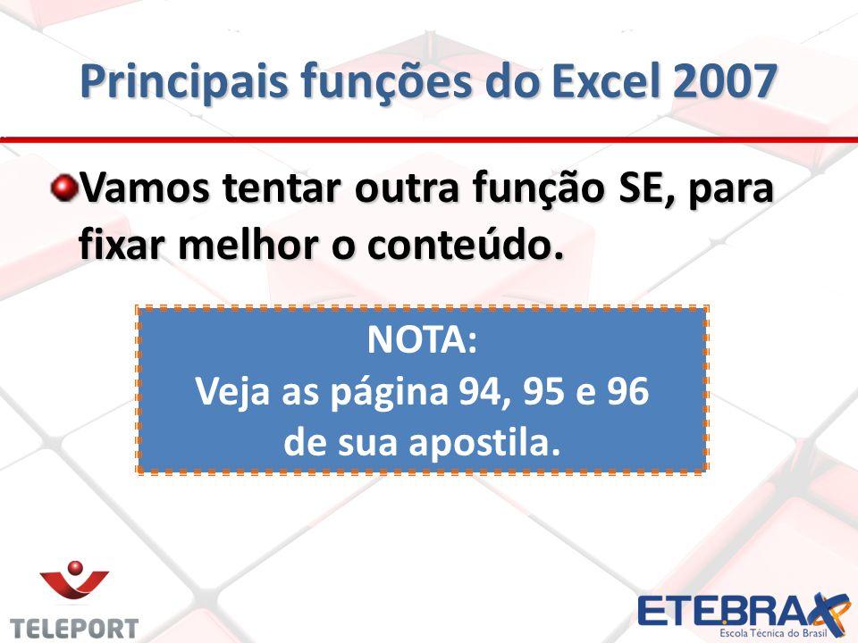 Principais funções do Excel 2007 Vamos tentar outra função SE, para fixar melhor o conteúdo. NOTA: Veja as página 94, 95 e 96 de sua apostila.