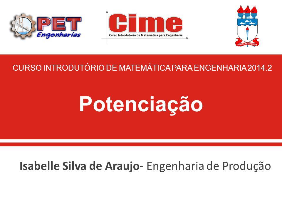 Isabelle Silva de Araujo- Engenharia de Produção Potenciação CURSO INTRODUTÓRIO DE MATEMÁTICA PARA ENGENHARIA 2014.2