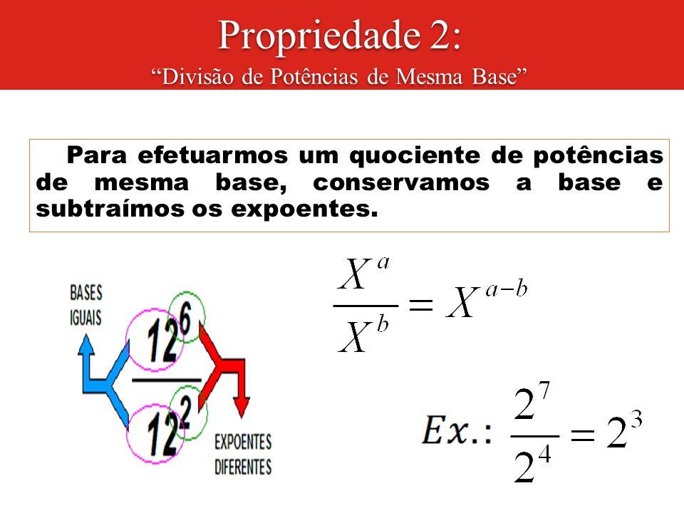 """Propriedade 2: """"Divisão de Potências de Mesma Base"""" Para efetuarmos um quociente de potências de mesma base, conservamos a base e subtraímos os expoen"""