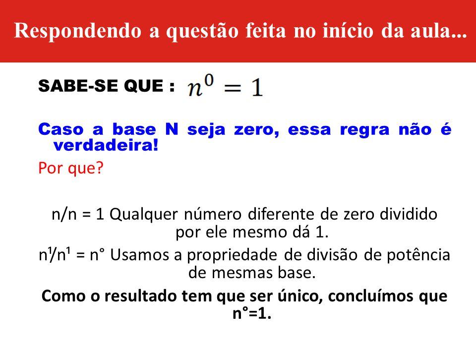 Respondendo a questão feita no início da aula... SABE-SE QUE : Caso a base N seja zero, essa regra não é verdadeira! Por que? n/n = 1 Qualquer número