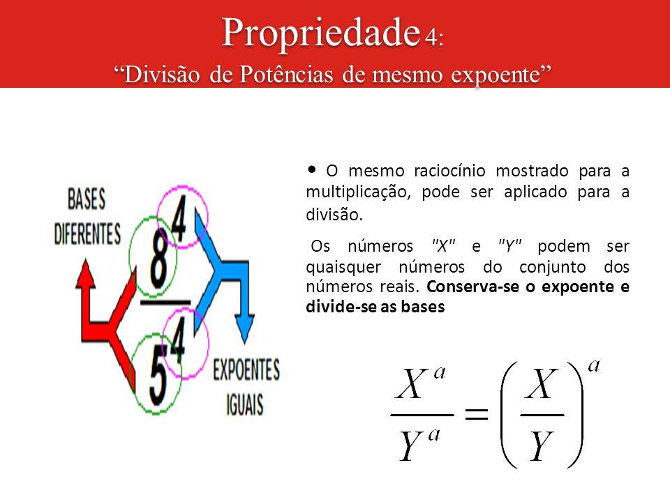 """Propriedade 4: """"Divisão de Potências de mesmo expoente"""" O mesmo raciocínio mostrado para a multiplicação, pode ser aplicado para a divisão. Os números"""