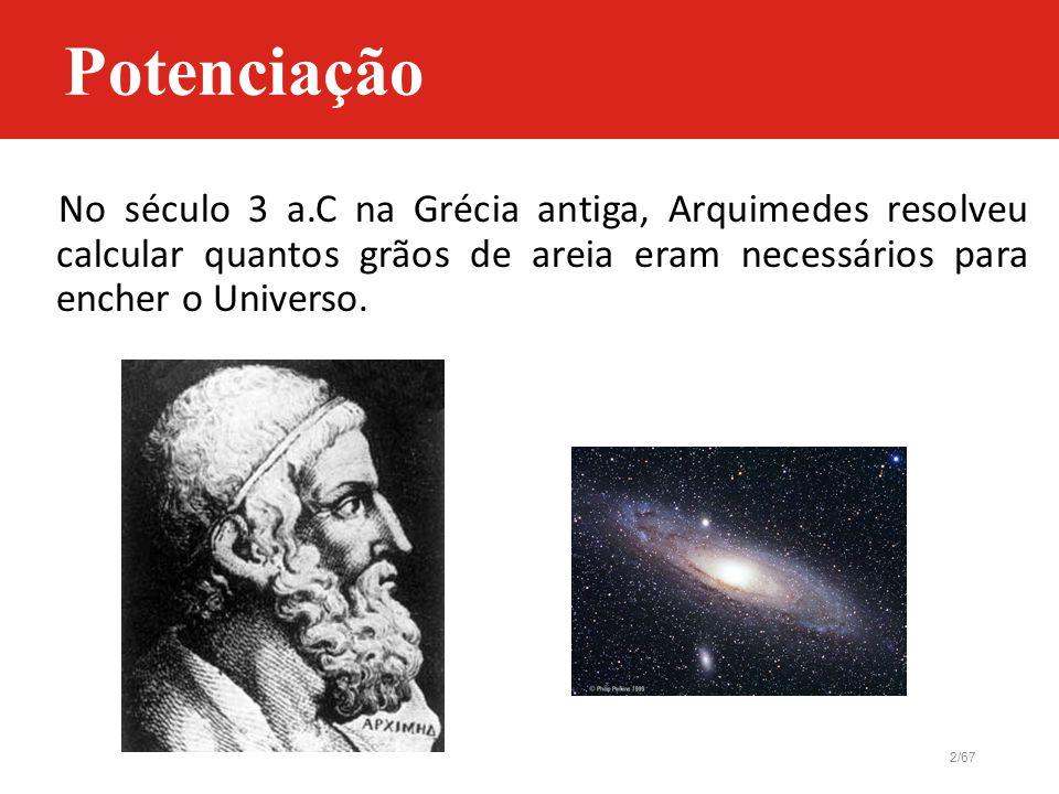2/67 Potenciação No século 3 a.C na Grécia antiga, Arquimedes resolveu calcular quantos grãos de areia eram necessários para encher o Universo.