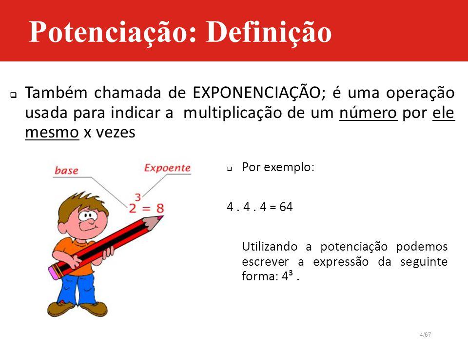 4/67  Também chamada de EXPONENCIAÇÃO; é uma operação usada para indicar a multiplicação de um número por ele mesmo x vezes  Por exemplo: 4. 4. 4 =