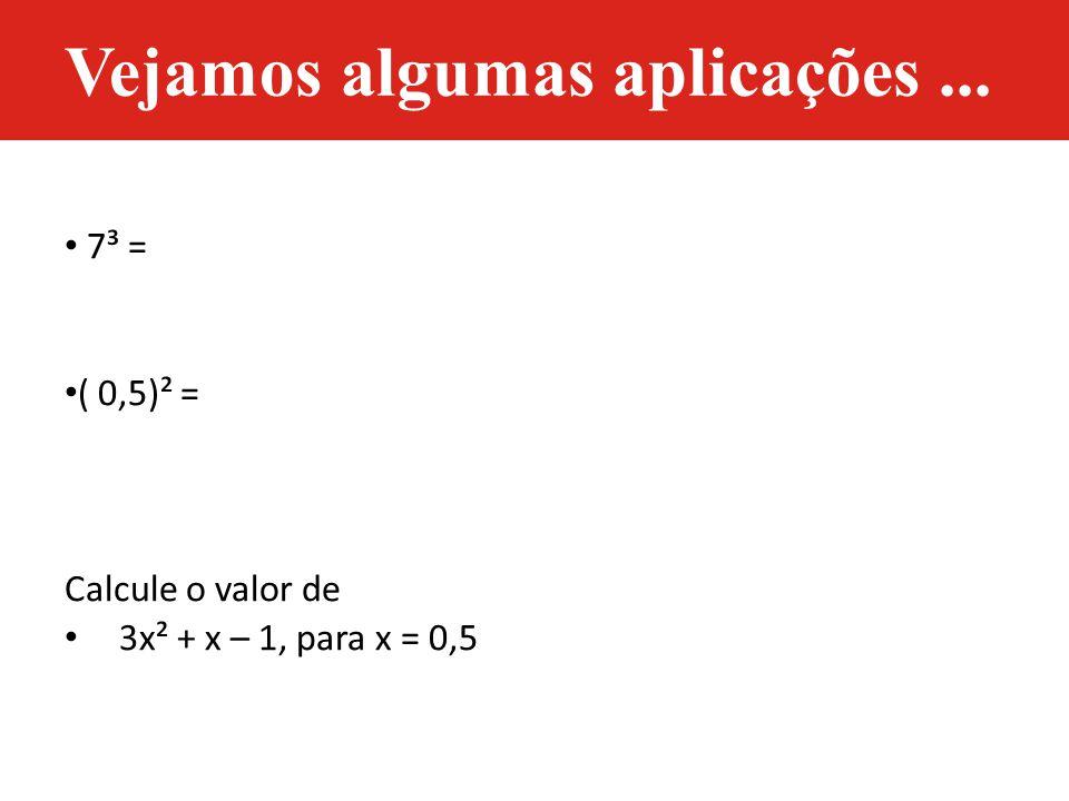 7³ = ( 0,5)² = Calcule o valor de 3x² + x – 1, para x = 0,5 Vejamos algumas aplicações...