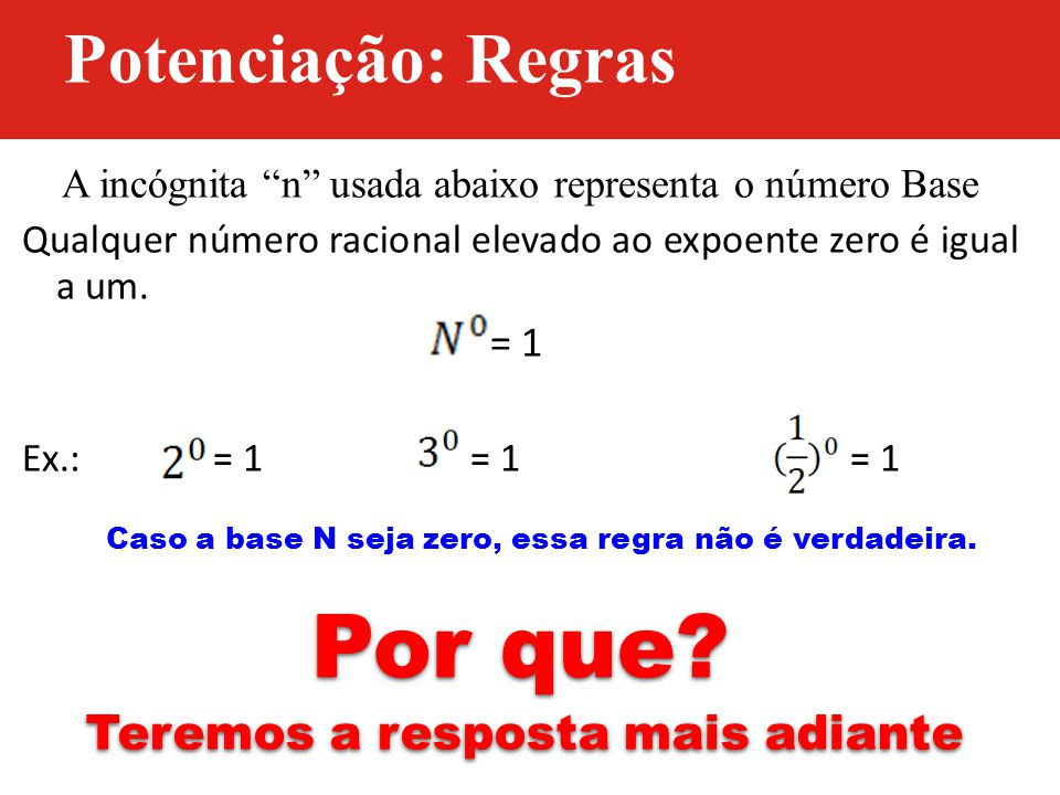 """A incógnita """"n"""" usada abaixo representa o número Base Qualquer número racional elevado ao expoente zero é igual a um. = 1 Ex.: = 1 = 1 = 1 Caso a base"""