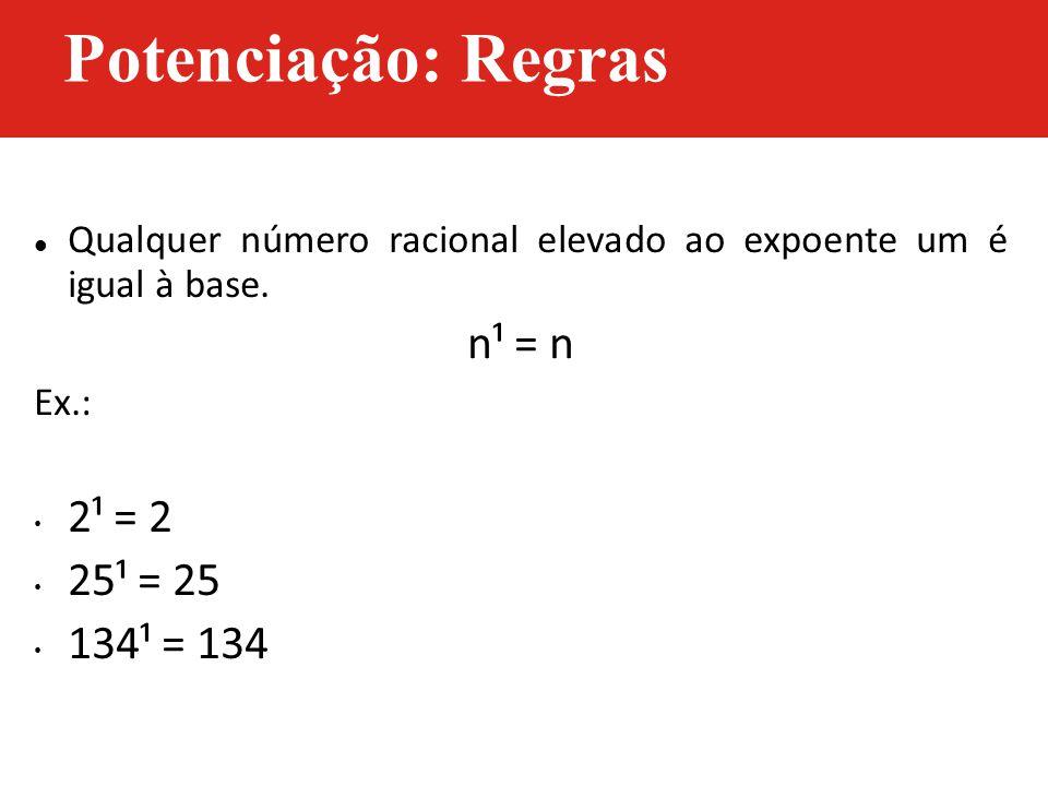 Qualquer número racional elevado ao expoente um é igual à base. n¹ = n Ex.: 2¹ = 2 25¹ = 25 134¹ = 134 Potenciação: Regras