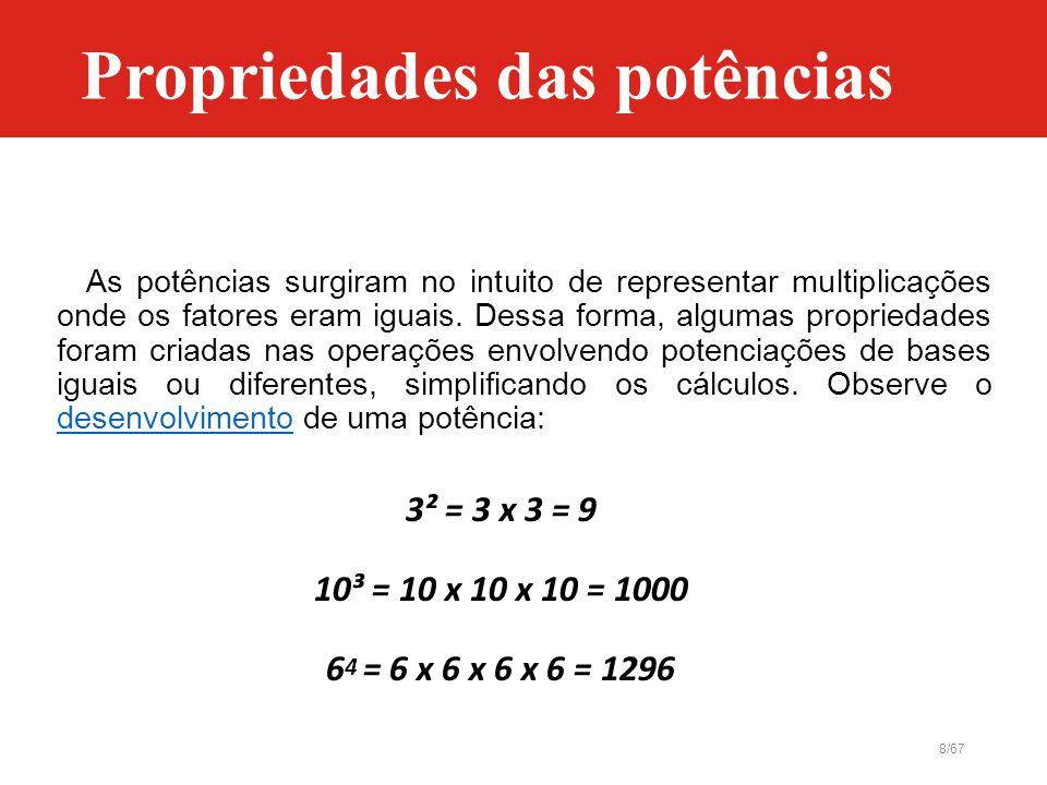 8/67 As potências surgiram no intuito de representar multiplicações onde os fatores eram iguais. Dessa forma, algumas propriedades foram criadas nas o