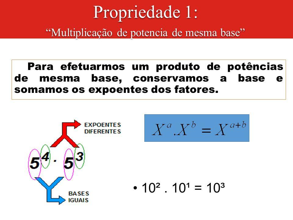 """Para efetuarmos um produto de potências de mesma base, conservamos a base e somamos os expoentes dos fatores. Ex.: 10². 10¹ = 10³ Propriedade 1: """"Mult"""