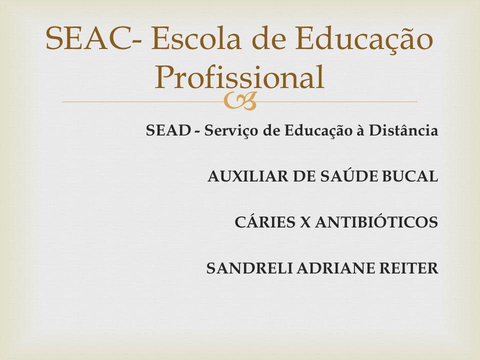  SEAD - Serviço de Educação à Distância AUXILIAR DE SAÚDE BUCAL CÁRIES X ANTIBIÓTICOS SANDRELI ADRIANE REITER SEAC- Escola de Educação Profissional