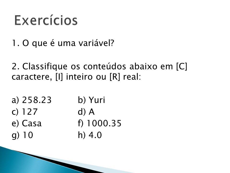 1. O que é uma variável? 2. Classifique os conteúdos abaixo em [C] caractere, [I] inteiro ou [R] real: a) 258.23 b) Yuri c) 127 d) A e) Casa f) 1000.3