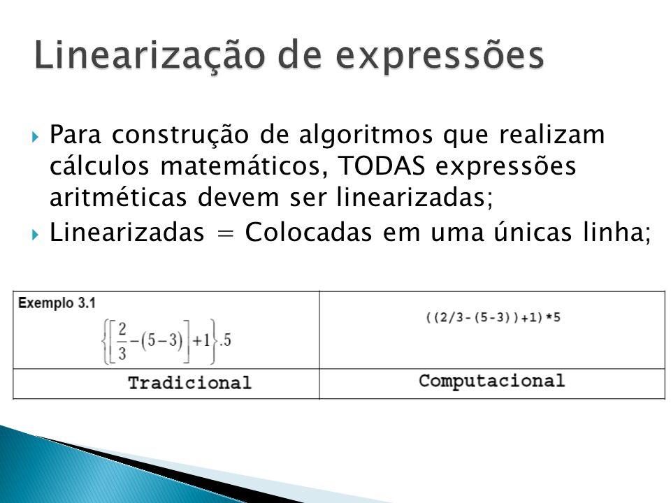  Para construção de algoritmos que realizam cálculos matemáticos, TODAS expressões aritméticas devem ser linearizadas;  Linearizadas = Colocadas em