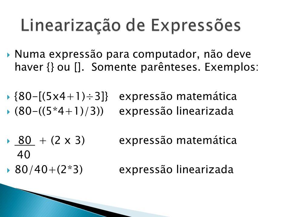 Numa expressão para computador, não deve haver {} ou []. Somente parênteses. Exemplos:  {80-[(5x4+1)÷3]} expressão matemática  (80-((5*4+1)/3))exp