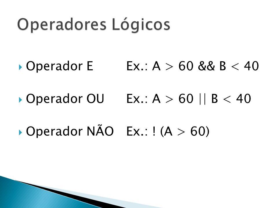  Operador EEx.: A > 60 && B < 40  Operador OUEx.: A > 60 || B < 40  Operador NÃOEx.: ! (A > 60)