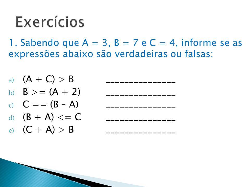 1. Sabendo que A = 3, B = 7 e C = 4, informe se as expressões abaixo são verdadeiras ou falsas: a) (A + C) > B_______________ b) B >= (A + 2)_________