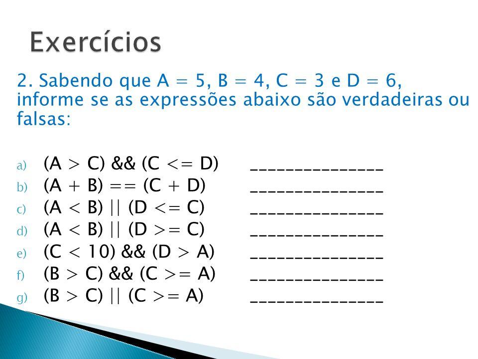 2. Sabendo que A = 5, B = 4, C = 3 e D = 6, informe se as expressões abaixo são verdadeiras ou falsas: a) (A > C) && (C <= D)_______________ b) (A + B