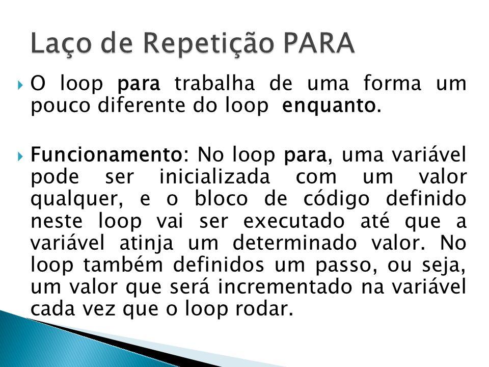  O loop para trabalha de uma forma um pouco diferente do loop enquanto.  Funcionamento: No loop para, uma variável pode ser inicializada com um valo