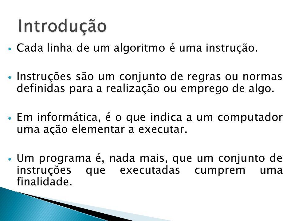 Cada linha de um algoritmo é uma instrução. Instruções são um conjunto de regras ou normas definidas para a realização ou emprego de algo. Em informát