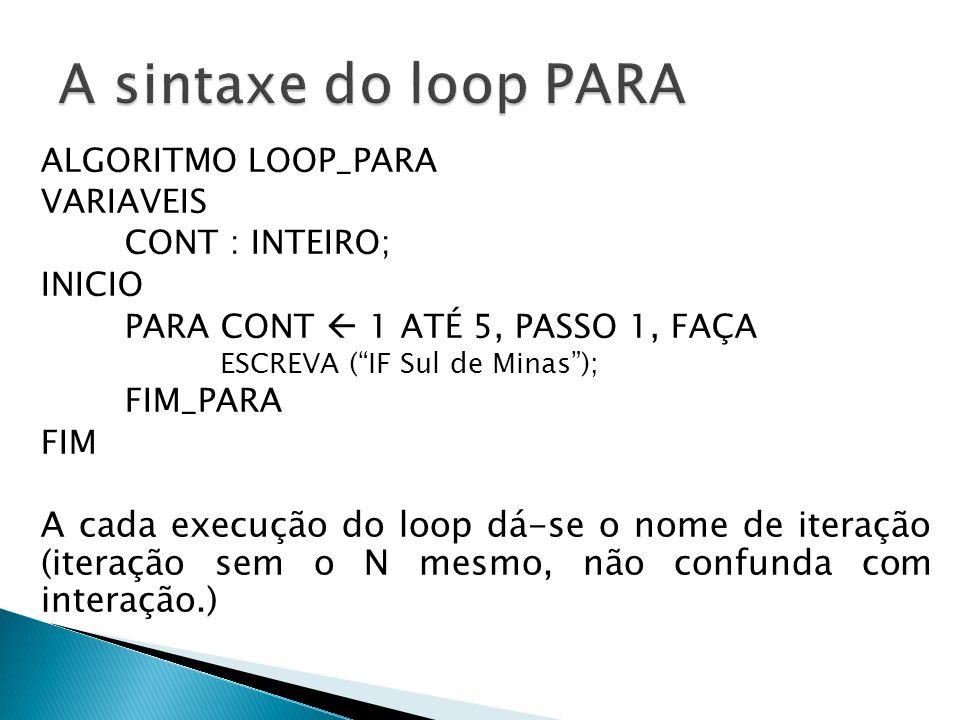 """ALGORITMO LOOP_PARA VARIAVEIS CONT : INTEIRO; INICIO PARA CONT  1 ATÉ 5, PASSO 1, FAÇA ESCREVA (""""IF Sul de Minas""""); FIM_PARA FIM A cada execução do l"""