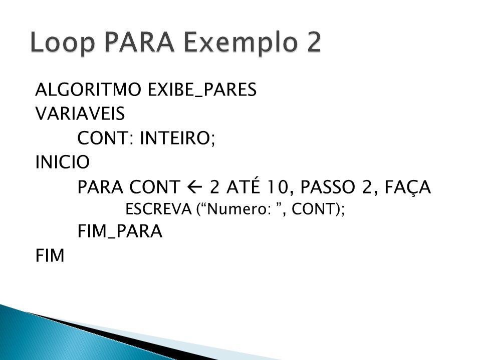 """ALGORITMO EXIBE_PARES VARIAVEIS CONT: INTEIRO; INICIO PARA CONT  2 ATÉ 10, PASSO 2, FAÇA ESCREVA (""""Numero: """", CONT); FIM_PARA FIM"""