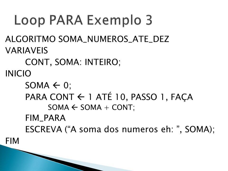 ALGORITMO SOMA_NUMEROS_ATE_DEZ VARIAVEIS CONT, SOMA: INTEIRO; INICIO SOMA  0; PARA CONT  1 ATÉ 10, PASSO 1, FAÇA SOMA  SOMA + CONT; FIM_PARA ESCREV