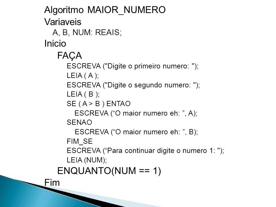 Algoritmo MAIOR_NUMERO Variaveis A, B, NUM: REAIS; Inicio FAÇA ESCREVA (