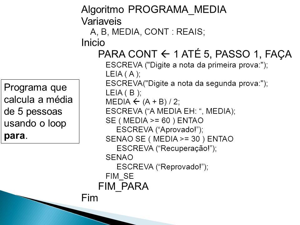 Algoritmo PROGRAMA_MEDIA Variaveis A, B, MEDIA, CONT : REAIS; Inicio PARA CONT  1 ATÉ 5, PASSO 1, FAÇA ESCREVA (