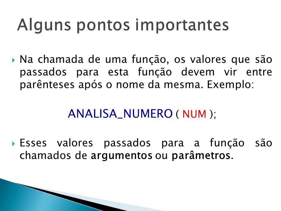  Na chamada de uma função, os valores que são passados para esta função devem vir entre parênteses após o nome da mesma. Exemplo: ANALISA_NUMERO ( NU