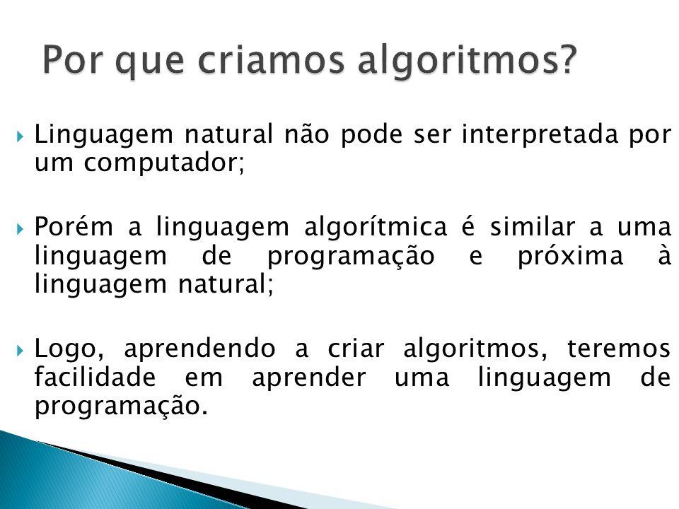 Linguagem natural não pode ser interpretada por um computador;  Porém a linguagem algorítmica é similar a uma linguagem de programação e próxima à