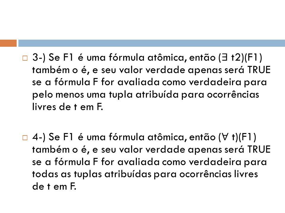  3-) Se F1 é uma fórmula atômica, então ( ∃ t2)(F1) também o é, e seu valor verdade apenas será TRUE se a fórmula F for avaliada como verdadeira para pelo menos uma tupla atribuída para ocorrências livres de t em F.